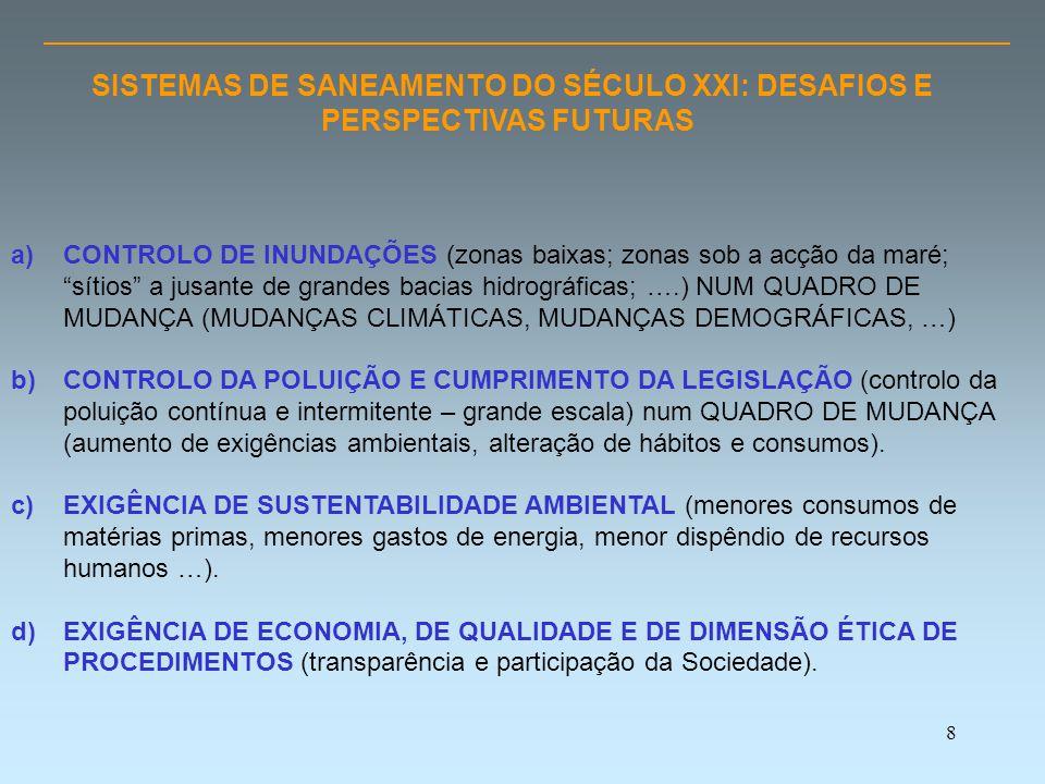 8 SISTEMAS DE SANEAMENTO DO SÉCULO XXI: DESAFIOS E PERSPECTIVAS FUTURAS a)CONTROLO DE INUNDAÇÕES (zonas baixas; zonas sob a acção da maré; sítios a jusante de grandes bacias hidrográficas; ….) NUM QUADRO DE MUDANÇA (MUDANÇAS CLIMÁTICAS, MUDANÇAS DEMOGRÁFICAS, …) b)CONTROLO DA POLUIÇÃO E CUMPRIMENTO DA LEGISLAÇÃO (controlo da poluição contínua e intermitente – grande escala) num QUADRO DE MUDANÇA (aumento de exigências ambientais, alteração de hábitos e consumos).