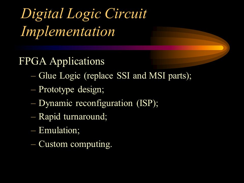 Digital Logic Circuit Implementation FPGA Applications –Glue Logic (replace SSI and MSI parts); –Prototype design; –Dynamic reconfiguration (ISP); –Rapid turnaround; –Emulation; –Custom computing.