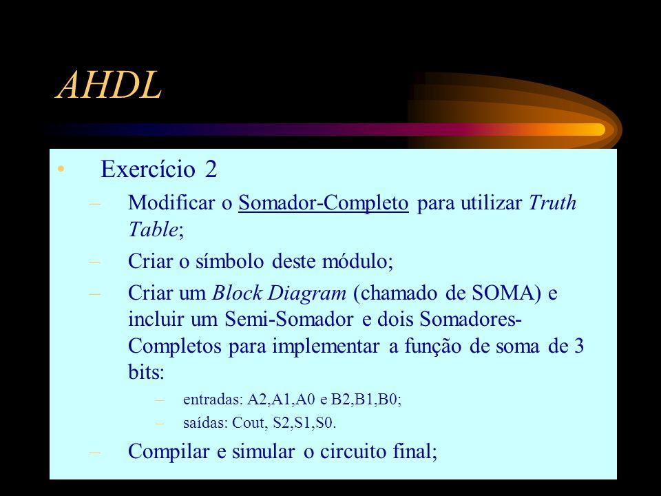 AHDL Exercício 2 –Modificar o Somador-Completo para utilizar Truth Table; –Criar o símbolo deste módulo; –Criar um Block Diagram (chamado de SOMA) e incluir um Semi-Somador e dois Somadores- Completos para implementar a função de soma de 3 bits: –entradas: A2,A1,A0 e B2,B1,B0; –saídas: Cout, S2,S1,S0.