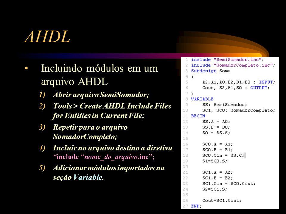 AHDL Incluindo módulos em um arquivo AHDL 1)Abrir arquivo SemiSomador; 2)Tools > Create AHDL Include Files for Entities in Current File; 3)Repetir para o arquivo SomadorCompleto; 4)Incluir no arquivo destino a diretiva include nome_do_arquivo.inc ; 5)Adicionar módulos importados na seção Variable.