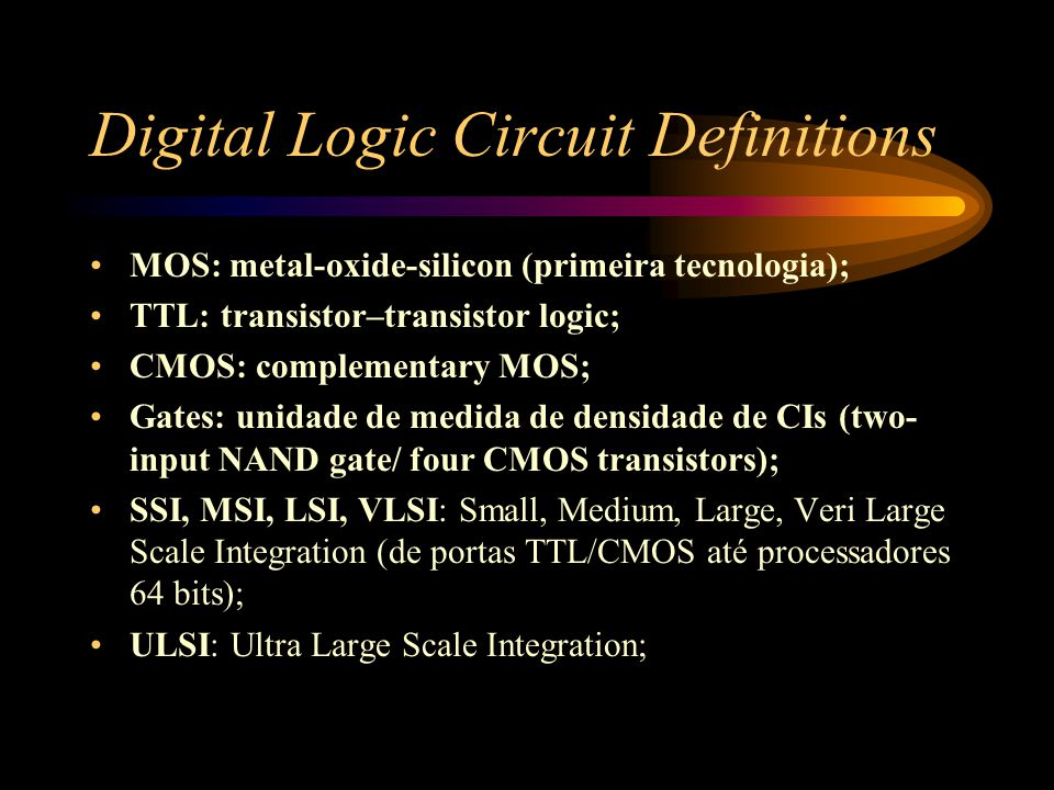 Digital Logic Circuit Definitions MOS: metal-oxide-silicon (primeira tecnologia); TTL: transistor–transistor logic; CMOS: complementary MOS; Gates: unidade de medida de densidade de CIs (two- input NAND gate/ four CMOS transistors); SSI, MSI, LSI, VLSI: Small, Medium, Large, Veri Large Scale Integration (de portas TTL/CMOS até processadores 64 bits); ULSI: Ultra Large Scale Integration;