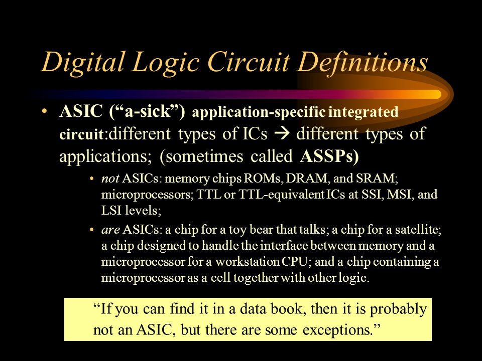 Digital Logic Circuit Definitions ASIC ( a-sick ) application-specific integrated circuit :different types of ICs  different types of applications; (sometimes called ASSPs) not ASICs: memory chips ROMs, DRAM, and SRAM; microprocessors; TTL or TTL-equivalent ICs at SSI, MSI, and LSI levels; are ASICs: a chip for a toy bear that talks; a chip for a satellite; a chip designed to handle the interface between memory and a microprocessor for a workstation CPU; and a chip containing a microprocessor as a cell together with other logic.