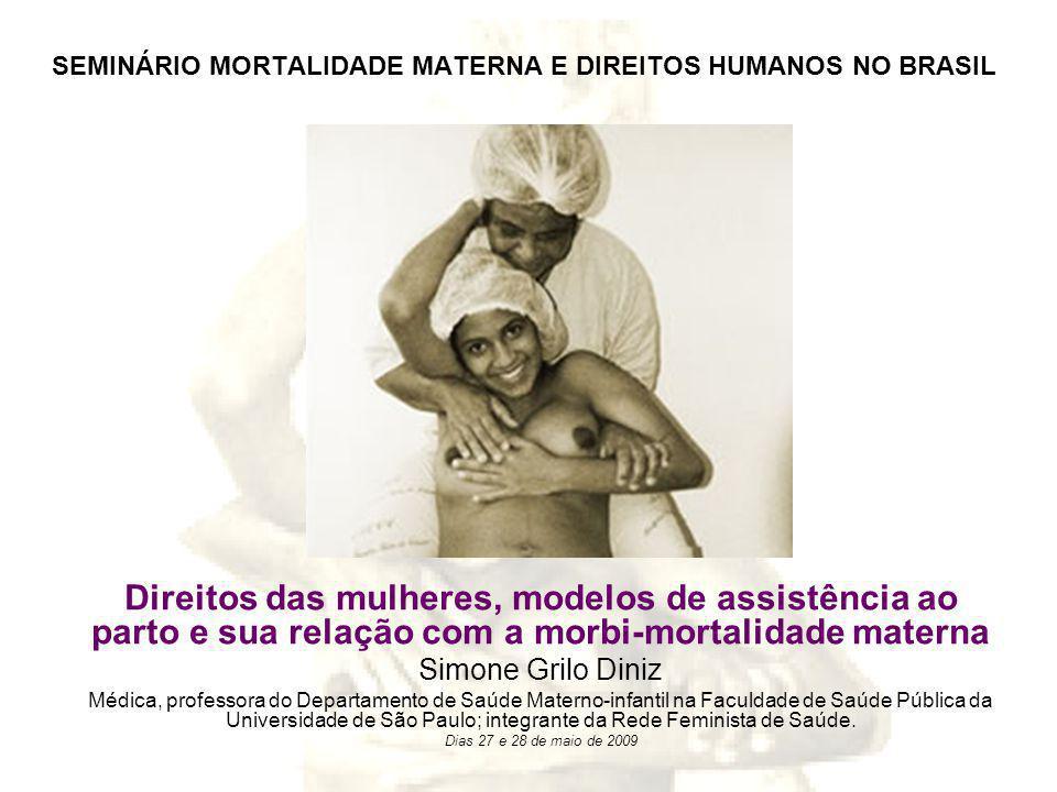 SEMINÁRIO MORTALIDADE MATERNA E DIREITOS HUMANOS NO BRASIL Direitos das mulheres, modelos de assistência ao parto e sua relação com a morbi-mortalidade materna Simone Grilo Diniz Médica, professora do Departamento de Saúde Materno-infantil na Faculdade de Saúde Pública da Universidade de São Paulo; integrante da Rede Feminista de Saúde.