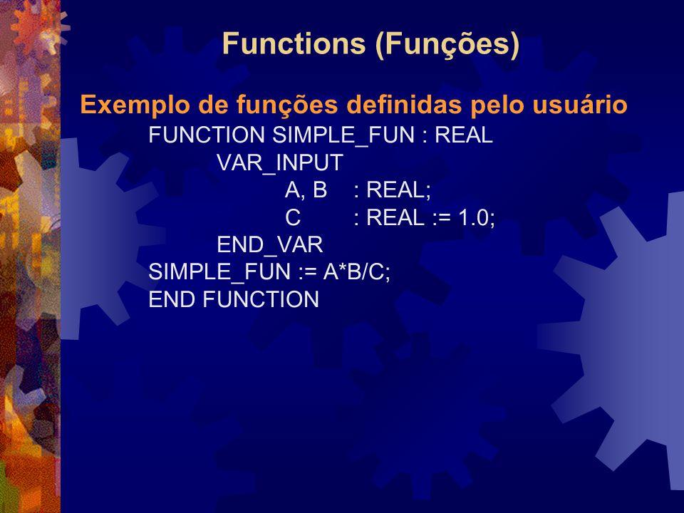 Functions (Funções) Exemplo de funções definidas pelo usuário FUNCTION SIMPLE_FUN : REAL VAR_INPUT A, B : REAL; C: REAL := 1.0; END_VAR SIMPLE_FUN :=