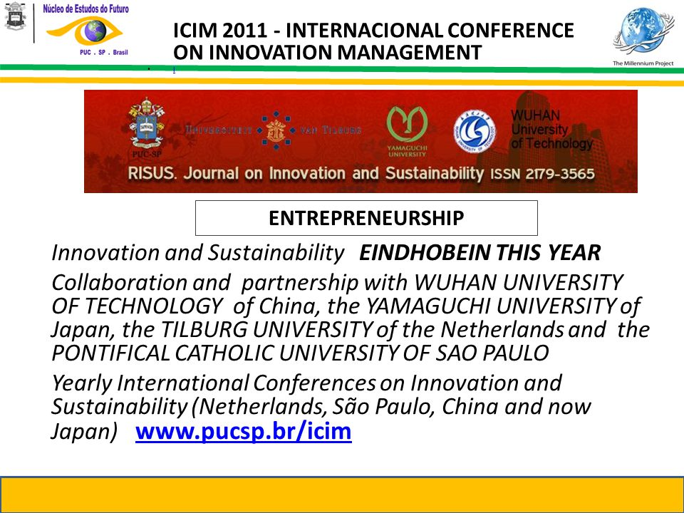 Innovation and Sustainability EINDHOBEIN THIS YEAR Collaboration and partnership with WUHAN UNIVERSITY OF TECHNOLOGY of China, the YAMAGUCHI UNIVERSITY of Japan, the TILBURG UNIVERSITY of the Netherlands and the PONTIFICAL CATHOLIC UNIVERSITY OF SAO PAULO Yearly International Conferences on Innovation and Sustainability (Netherlands, São Paulo, China and now Japan) www.pucsp.br/icimwww.pucsp.br/icim ICIM 2011 - INTERNACIONAL CONFERENCE ON INNOVATION MANAGEMENT l ENTREPRENEURSHIP