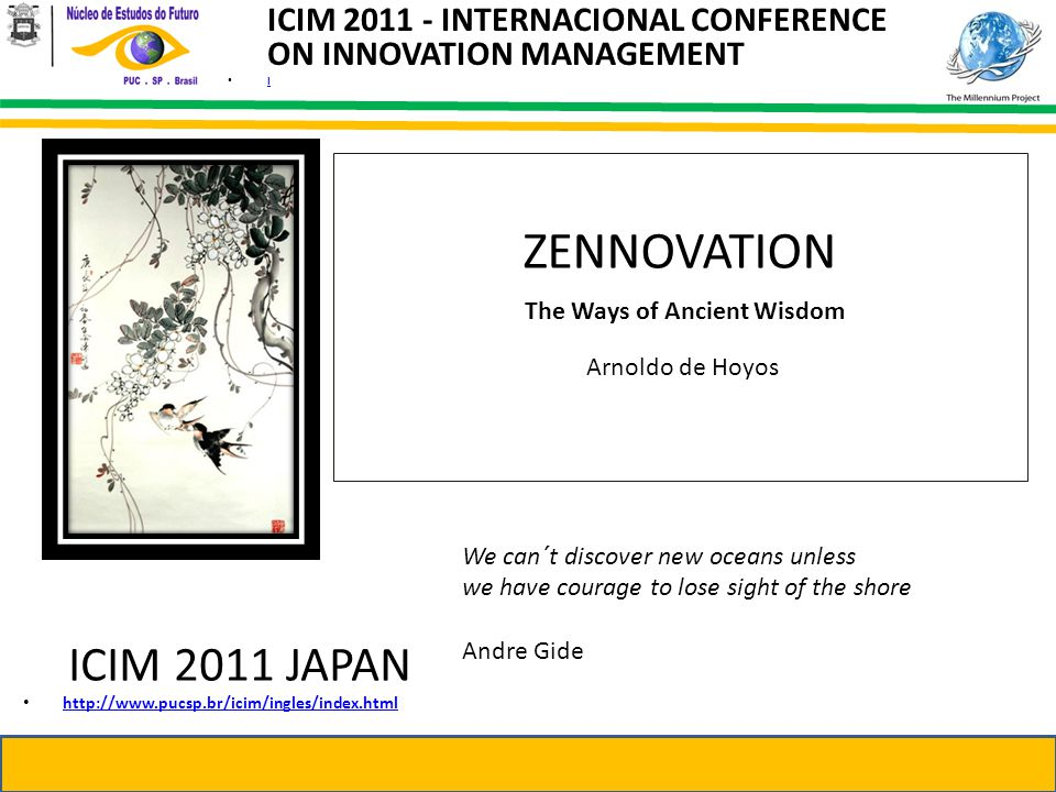 ICIM 2011 - INTERNACIONAL CONFERENCE ON INNOVATION MANAGEMENT l ZENNOVATION The Ways of Ancient Wisdom Arnoldo de Hoyos ICIM 2011 JAPAN http://www.pucsp.br/icim/ingles/index.html We can´t discover new oceans unless we have courage to lose sight of the shore Andre Gide