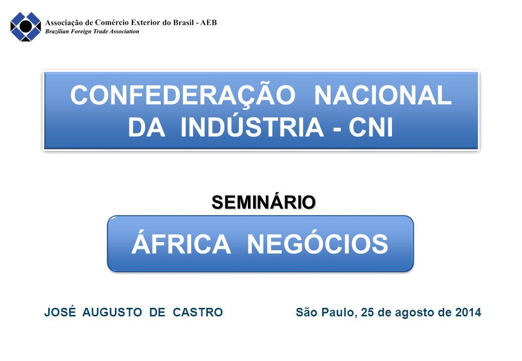 CONFEDERAÇÃO NACIONAL DA INDÚSTRIA - CNI ÁFRICA NEGÓCIOS JOSÉ AUGUSTO DE CASTRO São Paulo, 25 de agosto de 2014 SEMINÁRIO