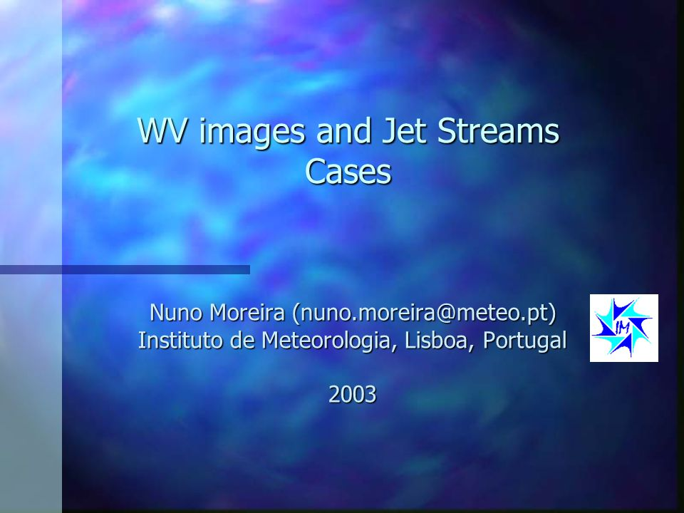 WV images and Jet Streams Cases Nuno Moreira (nuno.moreira@meteo.pt) Instituto de Meteorologia, Lisboa, Portugal 2003