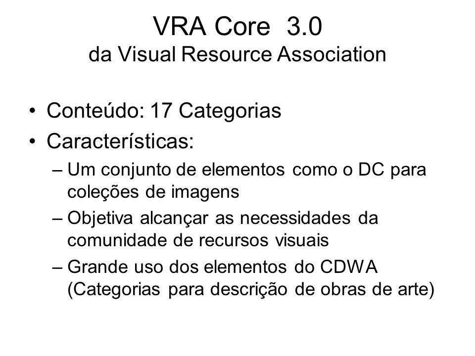 VRA Core 3.0 da Visual Resource Association Conteúdo: 17 Categorias Características: –Um conjunto de elementos como o DC para coleções de imagens –Objetiva alcançar as necessidades da comunidade de recursos visuais –Grande uso dos elementos do CDWA (Categorias para descrição de obras de arte)