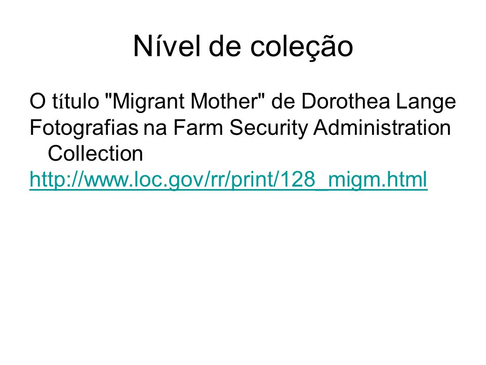 Nível de coleção O t í tulo Migrant Mother de Dorothea Lange Fotografias na Farm Security Administration Collection http://www.loc.gov/rr/print/128_migm.html