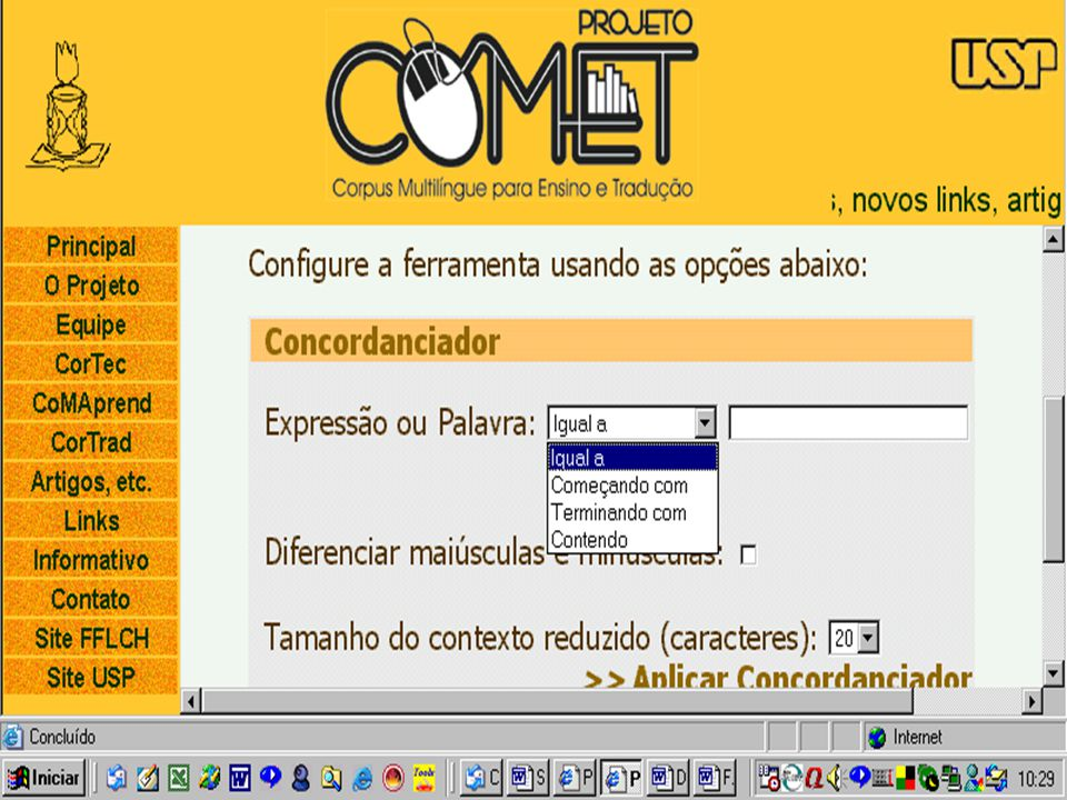 CorTec built-in tools http://www.fflch.usp.br/dlm/comet/consulta_cortec.html http://www.fflch.usp.br/dlm/comet/consulta_cortec.html Wordlist by frequency and alphabetical by frequency and alphabeticalConcordancer by word or expression (Expression or word equal to) by word or expression (Expression or word equal to) by prefixes or beginning of word (Beginning with) by prefixes or beginning of word (Beginning with) by suffix or endings (Ending in) by suffix or endings (Ending in) by parts of words (Containing) by parts of words (Containing) N-gram generator combinations of com 2, 3 or 4 words combinations of com 2, 3 or 4 words
