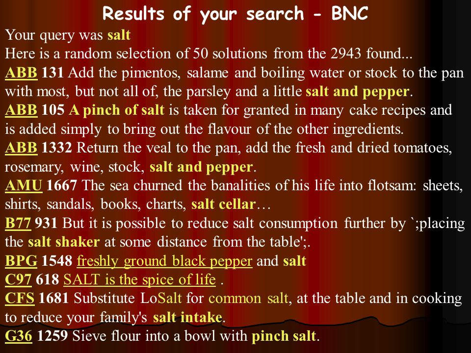 Results of your search - BNC Your query was salt Here is a random selection of 50 solutions from the 2943 found...
