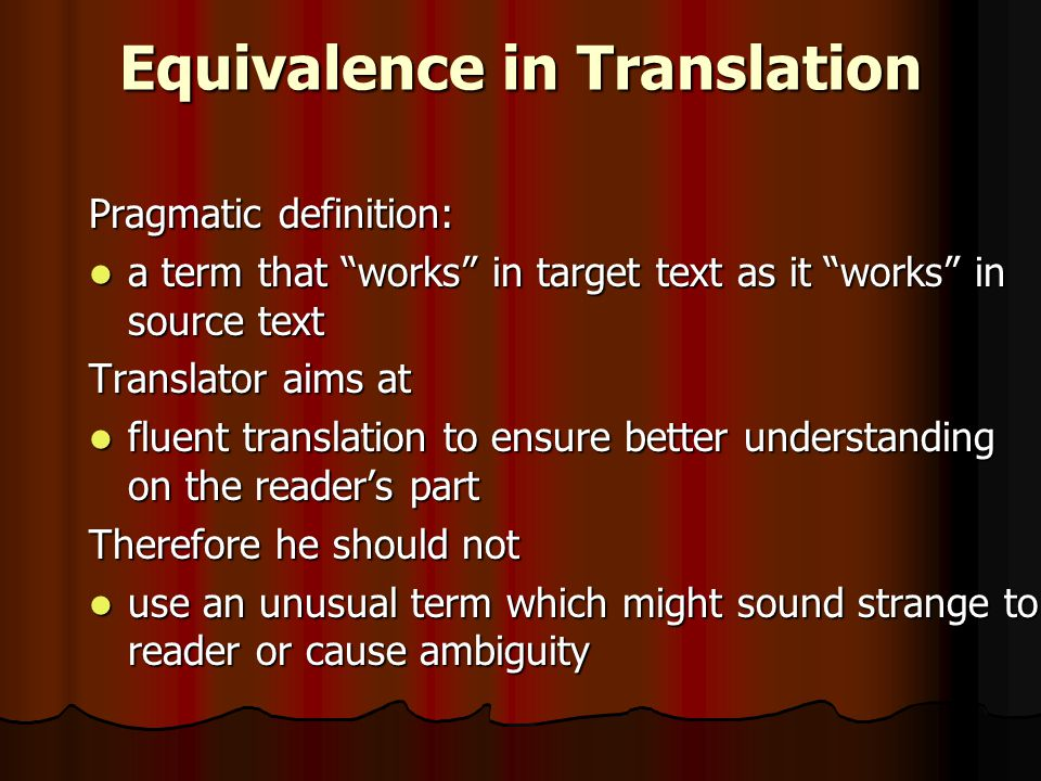 Equivalence in Translation Pragmatic definition: a term that works in target text as it works in source text a term that works in target text as it works in source text Translator aims at fluent translation to ensure better understanding on the reader's part fluent translation to ensure better understanding on the reader's part Therefore he should not use an unusual term which might sound strange to reader or cause ambiguity use an unusual term which might sound strange to reader or cause ambiguity