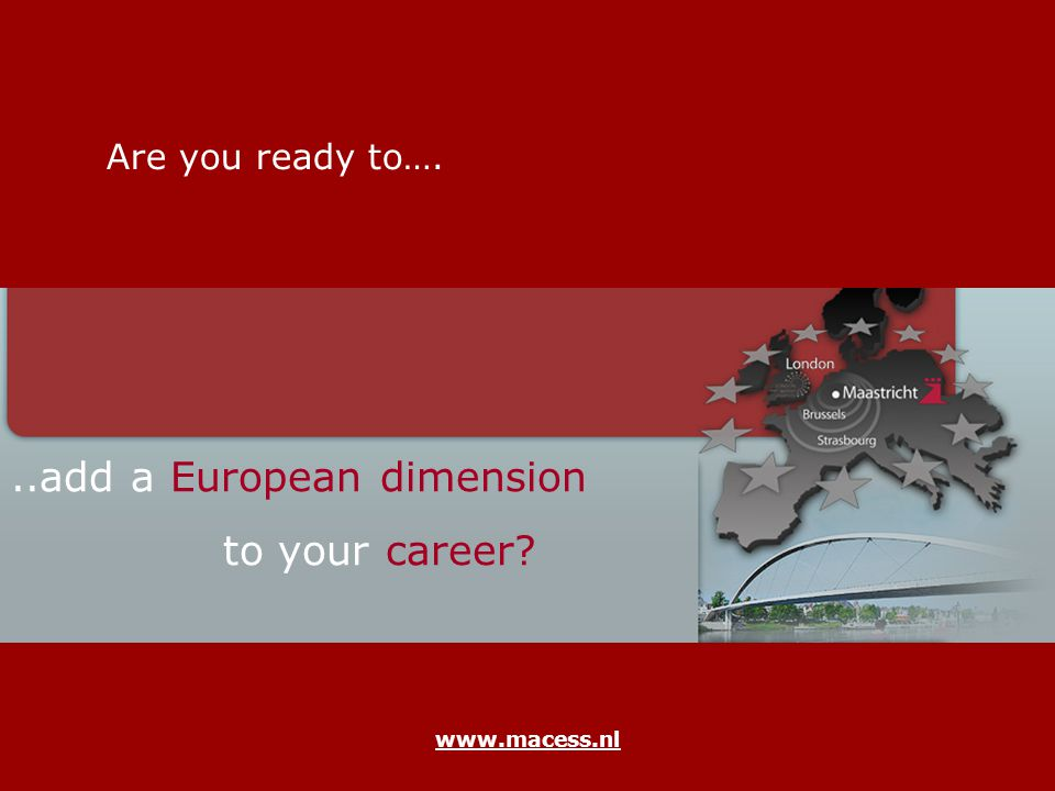 www.macess.nl Are you ready to…...add a European dimension to your career