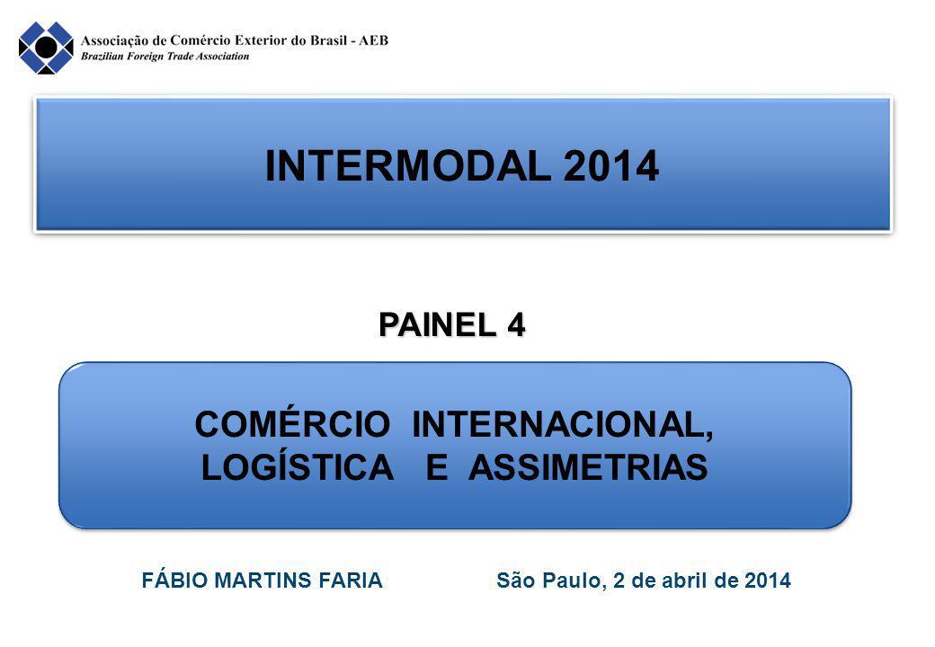 INTERMODAL 2014 COMÉRCIO INTERNACIONAL, LOGÍSTICA E ASSIMETRIAS COMÉRCIO INTERNACIONAL, LOGÍSTICA E ASSIMETRIAS FÁBIO MARTINS FARIA São Paulo, 2 de abril de 2014 PAINEL 4