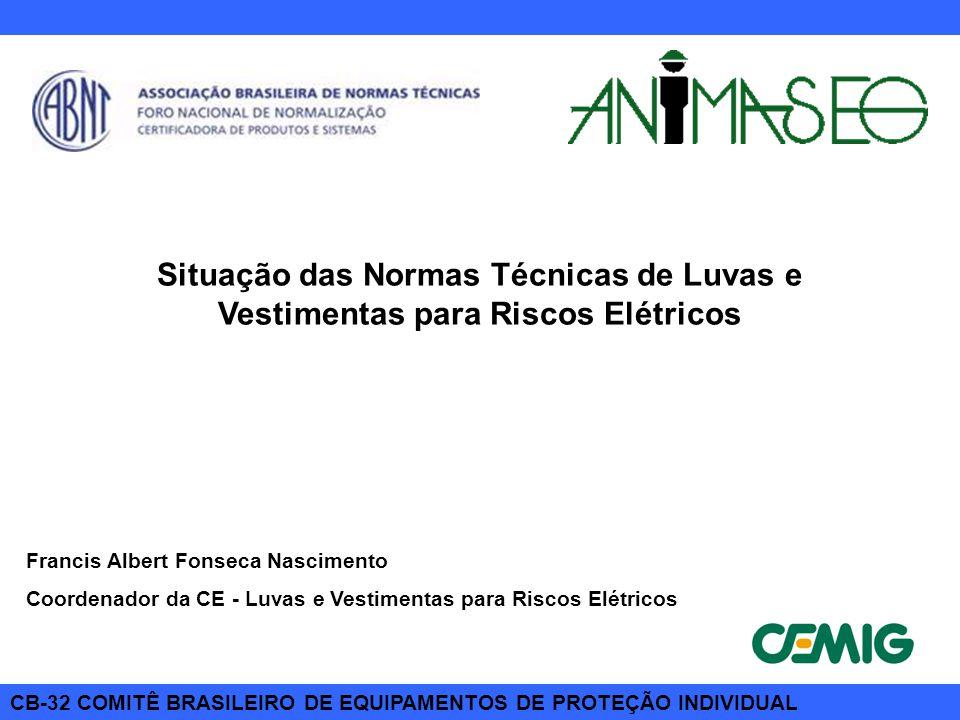 CB-32 COMITÊ BRASILEIRO DE EQUIPAMENTOS DE PROTEÇÃO INDIVIDUAL Situação das Normas Técnicas de Luvas e Vestimentas para Riscos Elétricos Francis Alber