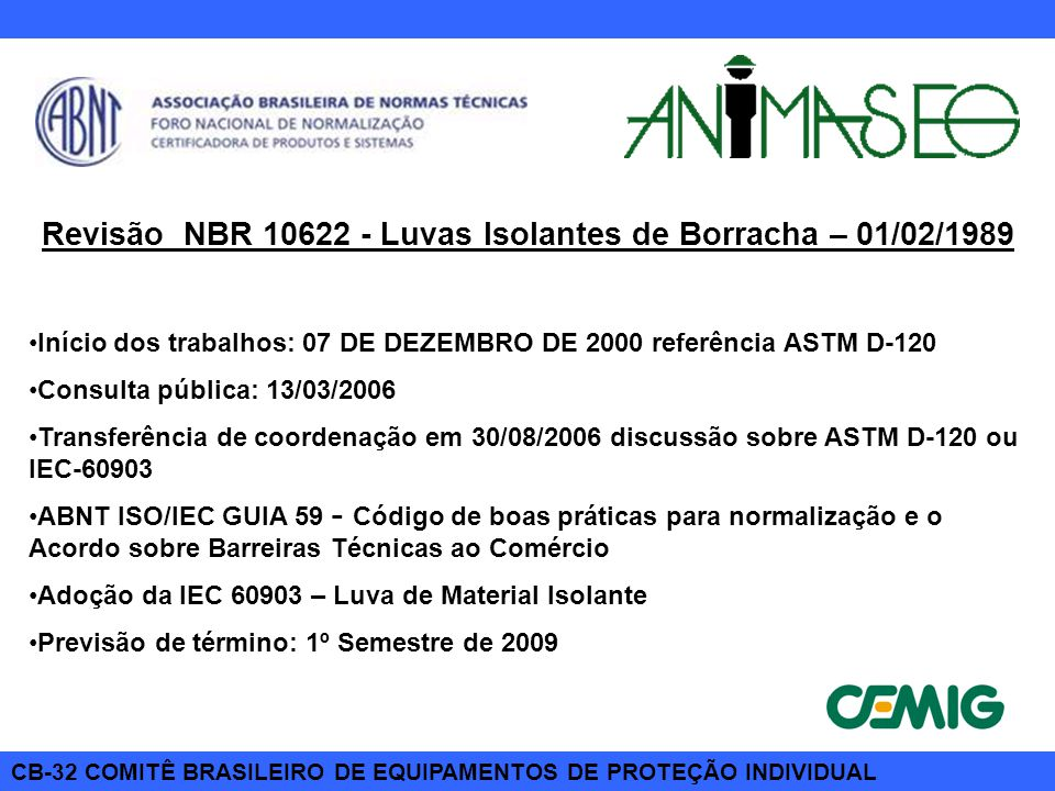 CB-32 COMITÊ BRASILEIRO DE EQUIPAMENTOS DE PROTEÇÃO INDIVIDUAL Revisão NBR 10622 - Luvas Isolantes de Borracha – 01/02/1989 Início dos trabalhos: 07 D