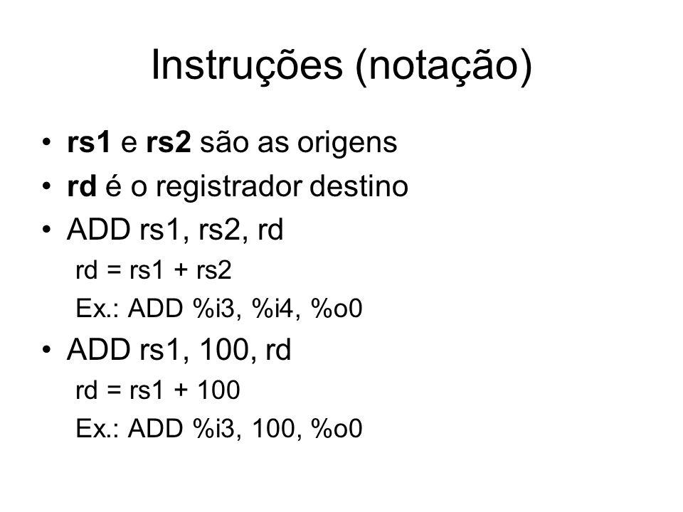 Instruções (notação) rs1 e rs2 são as origens rd é o registrador destino ADD rs1, rs2, rd rd = rs1 + rs2 Ex.: ADD %i3, %i4, %o0 ADD rs1, 100, rd rd = rs1 + 100 Ex.: ADD %i3, 100, %o0