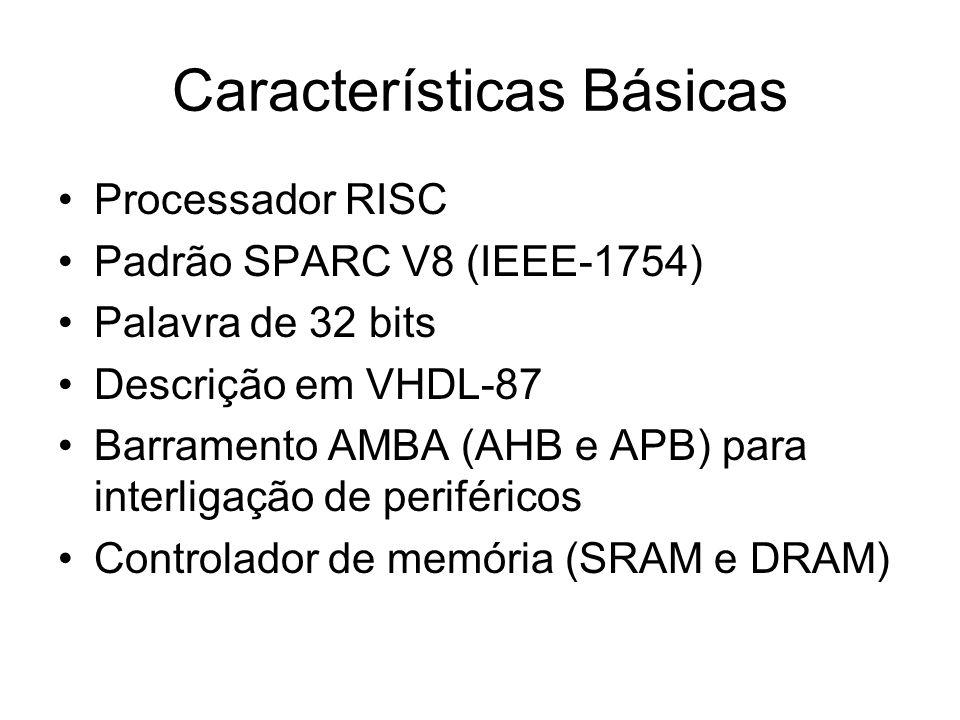Características Básicas Processador RISC Padrão SPARC V8 (IEEE-1754) Palavra de 32 bits Descrição em VHDL-87 Barramento AMBA (AHB e APB) para interligação de periféricos Controlador de memória (SRAM e DRAM)