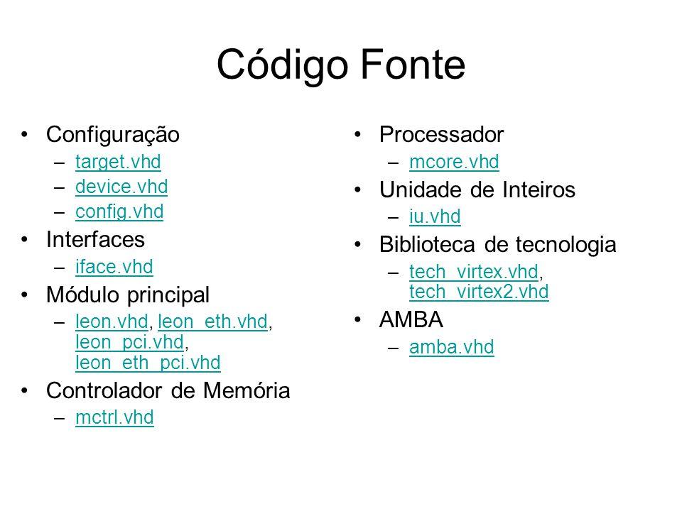 Código Fonte Configuração –target.vhdtarget.vhd –device.vhddevice.vhd –config.vhdconfig.vhd Interfaces –iface.vhdiface.vhd Módulo principal –leon.vhd, leon_eth.vhd, leon_pci.vhd, leon_eth_pci.vhdleon.vhdleon_eth.vhd leon_pci.vhd leon_eth_pci.vhd Controlador de Memória –mctrl.vhdmctrl.vhd Processador –mcore.vhdmcore.vhd Unidade de Inteiros –iu.vhdiu.vhd Biblioteca de tecnologia –tech_virtex.vhd, tech_virtex2.vhdtech_virtex.vhd tech_virtex2.vhd AMBA –amba.vhdamba.vhd