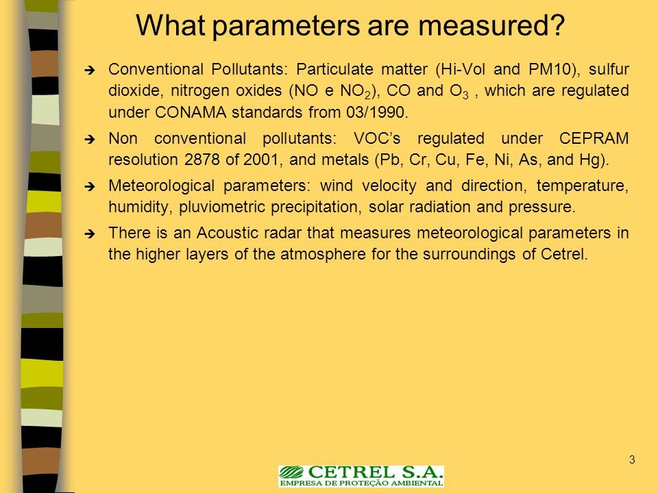 3 What parameters are measured?  Conventional Pollutants: Particulate matter (Hi-Vol and PM10), sulfur dioxide, nitrogen oxides (NO e NO 2 ), CO and