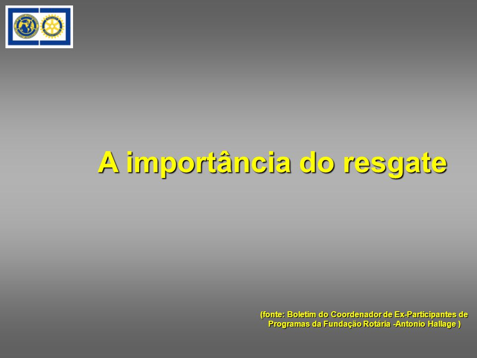 A importância do resgate (fonte: Boletim do Coordenador de Ex-Participantes de Programas da Fundação Rotária -Antonio Hallage )