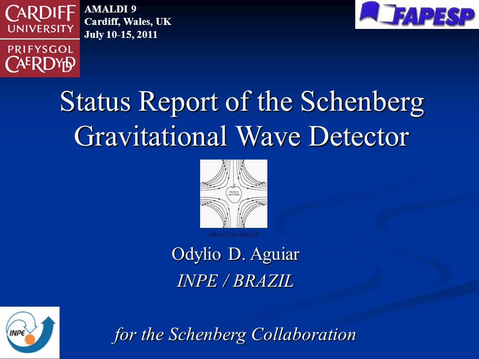 Odylio D. Aguiar INPE / BRAZIL for the Schenberg Collaboration Status Report of the Schenberg Gravitational Wave Detector AMALDI 9 Cardiff, Wales, UK