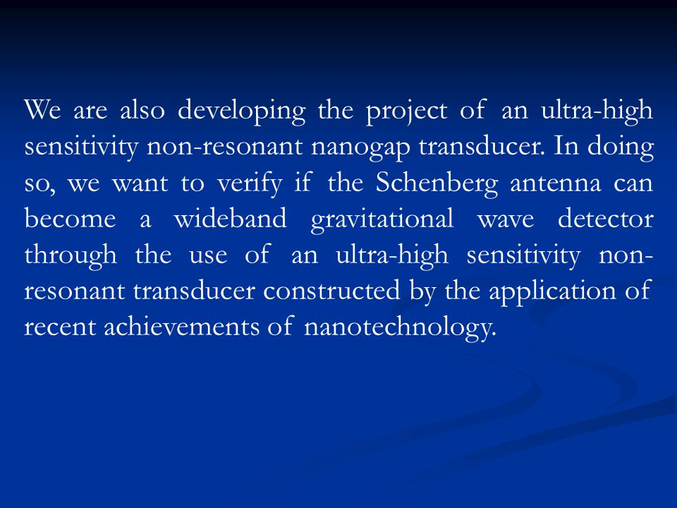 We are also developing the project of an ultra-high sensitivity non-resonant nanogap transducer. In doing so, we want to verify if the Schenberg anten