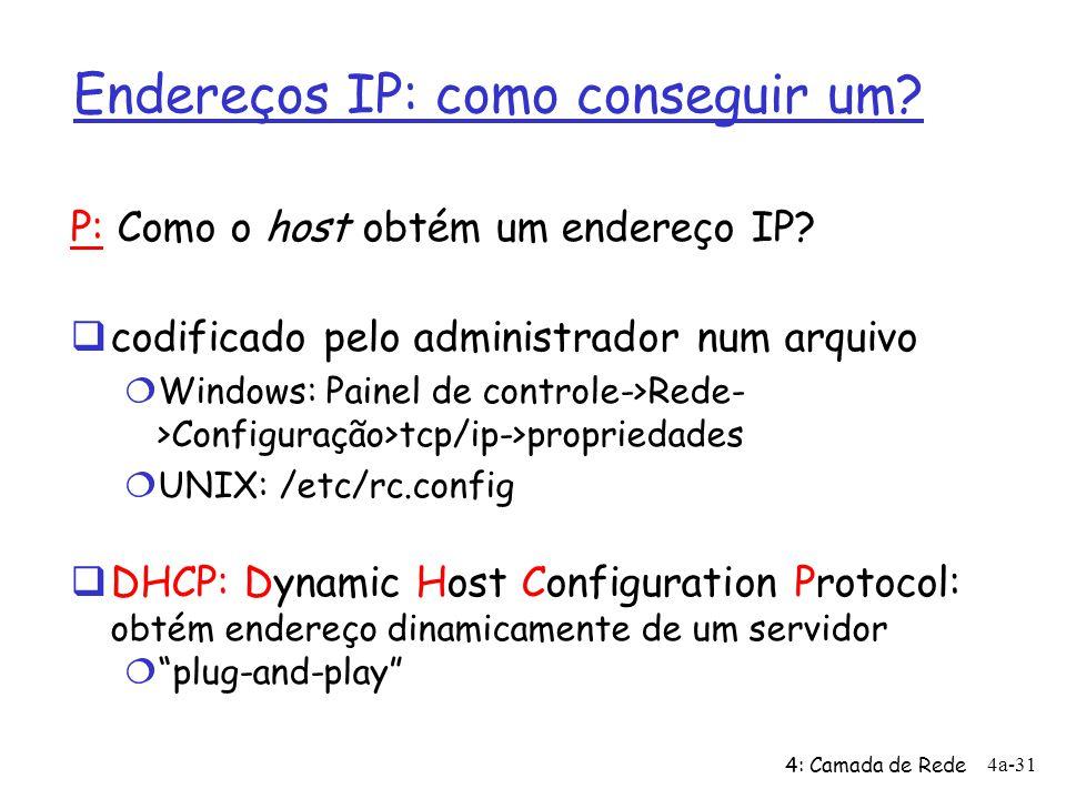 4: Camada de Rede 4a-31 Endereços IP: como conseguir um? P: Como o host obtém um endereço IP?  codificado pelo administrador num arquivo  Windows: P