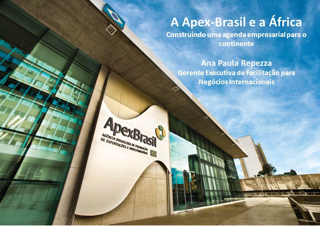 A Apex-Brasil e a África Construindo uma agenda empresarial para o continente Ana Paula Repezza Gerente Executiva de Facilitação para Negócios Internacionais