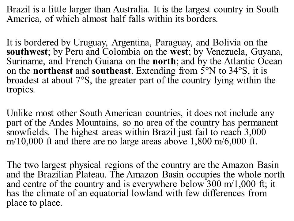 Brazil is a little larger than Australia. It is the largest country in South America, of which almost half falls within its borders. It is bordered by