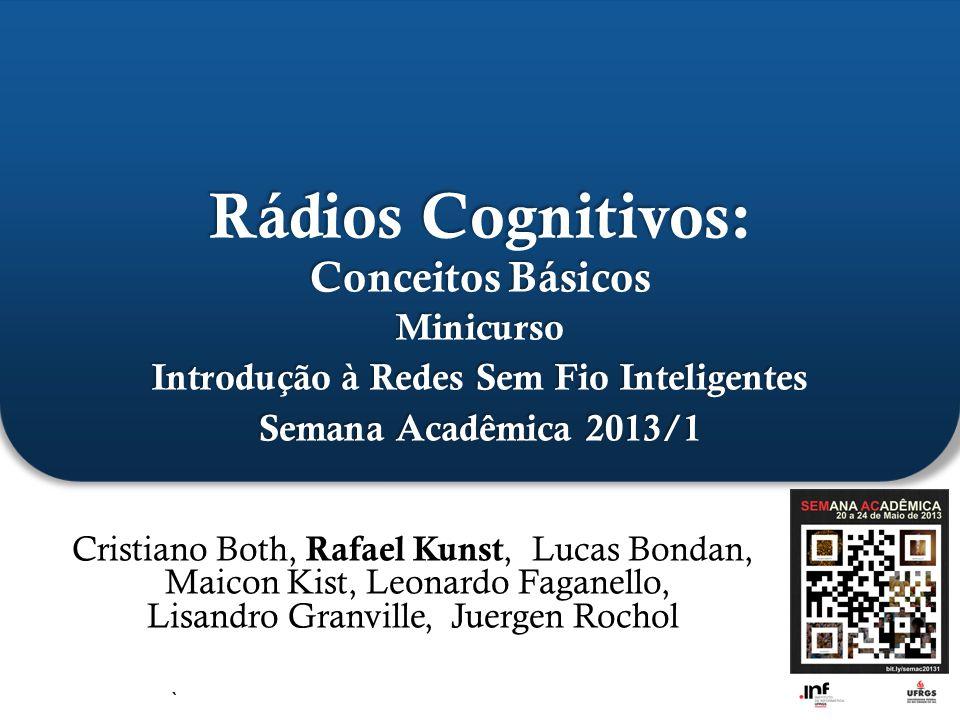 ` Rádios Cognitivos: Conceitos Básicos Minicurso Introdução à Redes Sem Fio Inteligentes Semana Acadêmica 2013/1 Cristiano Both, Rafael Kunst, Lucas B