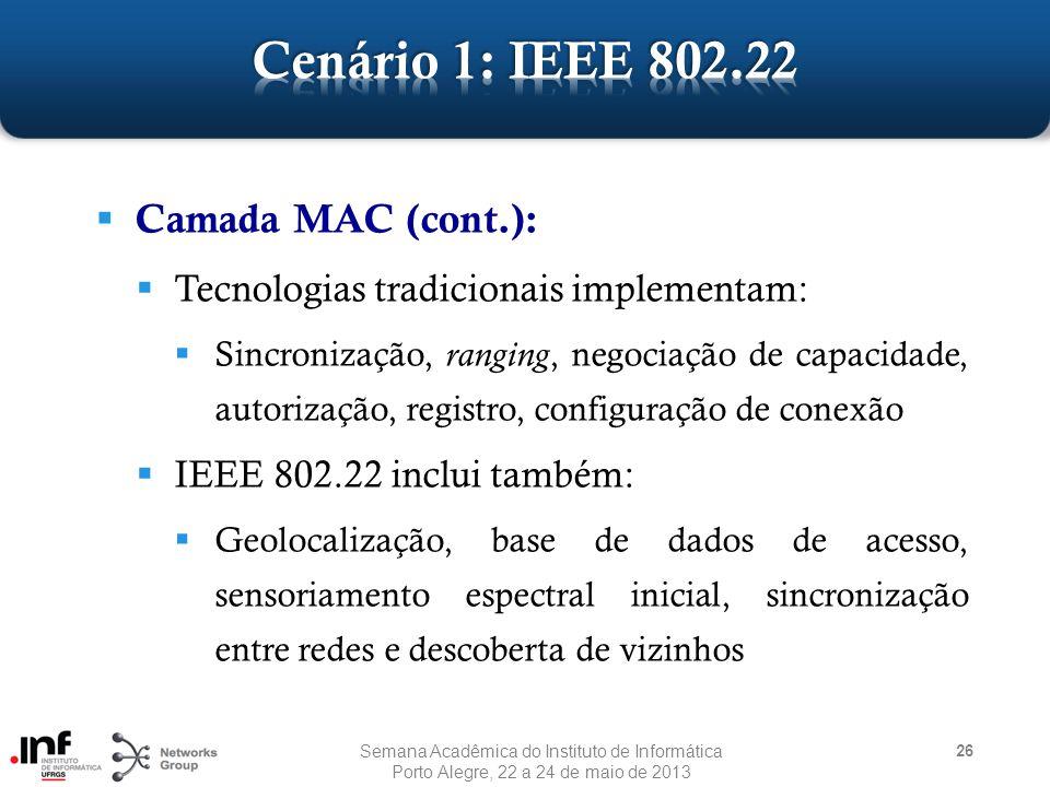  Camada MAC (cont.):  Tecnologias tradicionais implementam:  Sincronização, ranging, negociação de capacidade, autorização, registro, configuração de conexão  IEEE 802.22 inclui também:  Geolocalização, base de dados de acesso, sensoriamento espectral inicial, sincronização entre redes e descoberta de vizinhos 26 Semana Acadêmica do Instituto de Informática Porto Alegre, 22 a 24 de maio de 2013