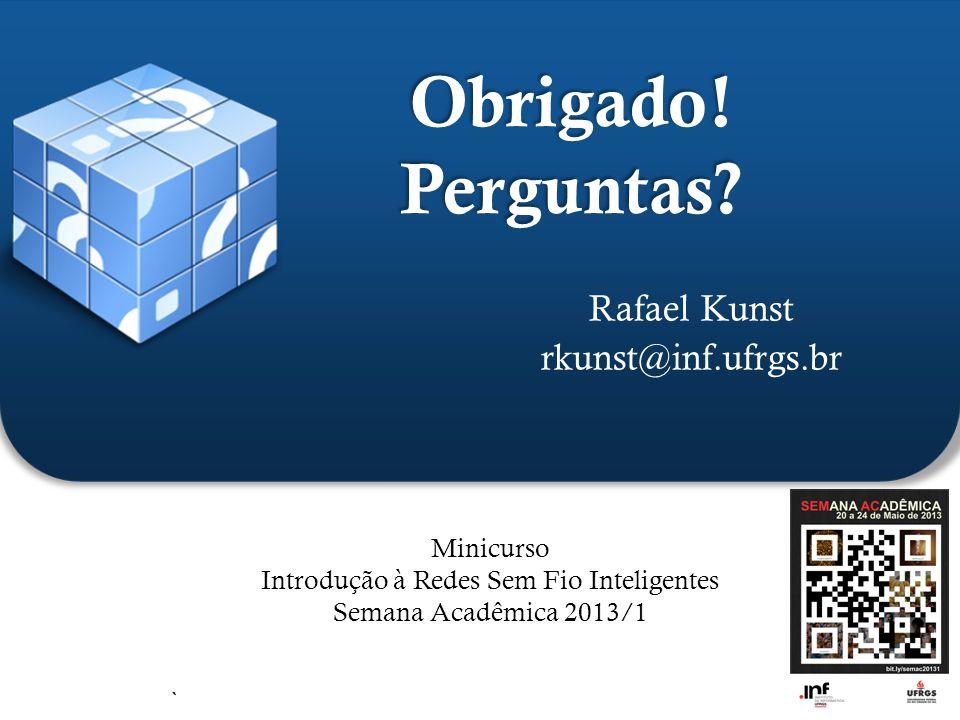 ` Obrigado! Perguntas? Rafael Kunst rkunst@inf.ufrgs.br Minicurso Introdução à Redes Sem Fio Inteligentes Semana Acadêmica 2013/1