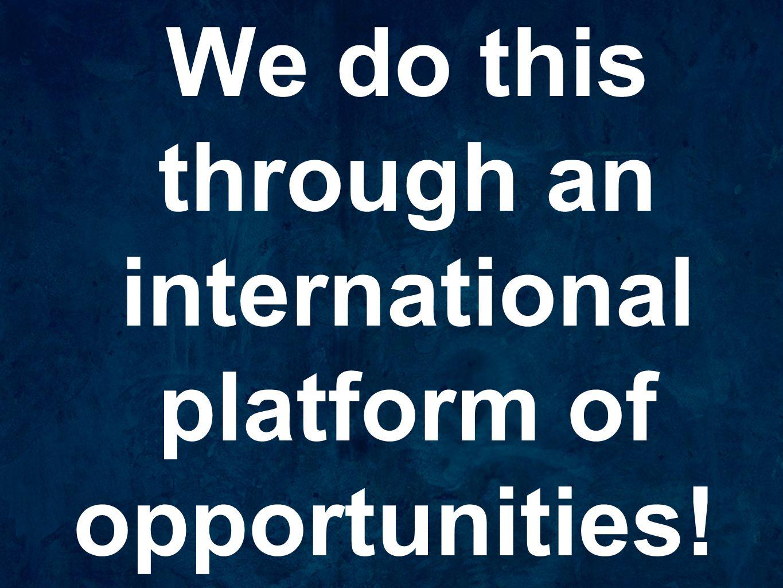 We do this through an international platform of opportunities!