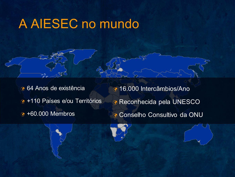 A AIESEC no mundo 64 Anos de existência +110 Países e/ou Territórios +60.000 Membros 16.000 Intercâmbios/Ano Reconhecida pela UNESCO Conselho Consulti