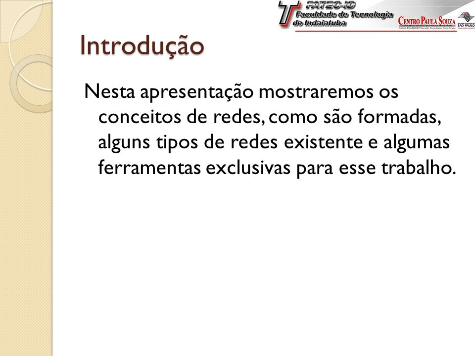Introdução Nesta apresentação mostraremos os conceitos de redes, como são formadas, alguns tipos de redes existente e algumas ferramentas exclusivas para esse trabalho.