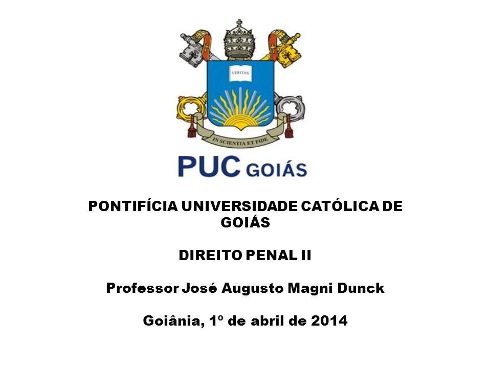 PONTIFÍCIA UNIVERSIDADE CATÓLICA DE GOIÁS DIREITO PENAL II Professor José Augusto Magni Dunck Goiânia, 1º de abril de 2014