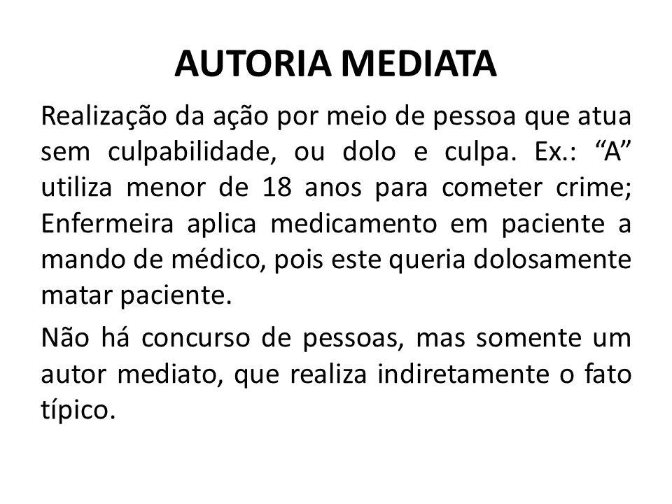"""AUTORIA MEDIATA Realização da ação por meio de pessoa que atua sem culpabilidade, ou dolo e culpa. Ex.: """"A"""" utiliza menor de 18 anos para cometer crim"""