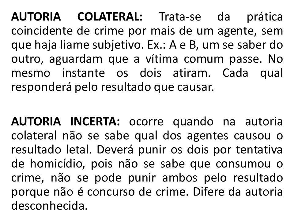 AUTORIA COLATERAL: Trata-se da prática coincidente de crime por mais de um agente, sem que haja liame subjetivo. Ex.: A e B, um se saber do outro, agu