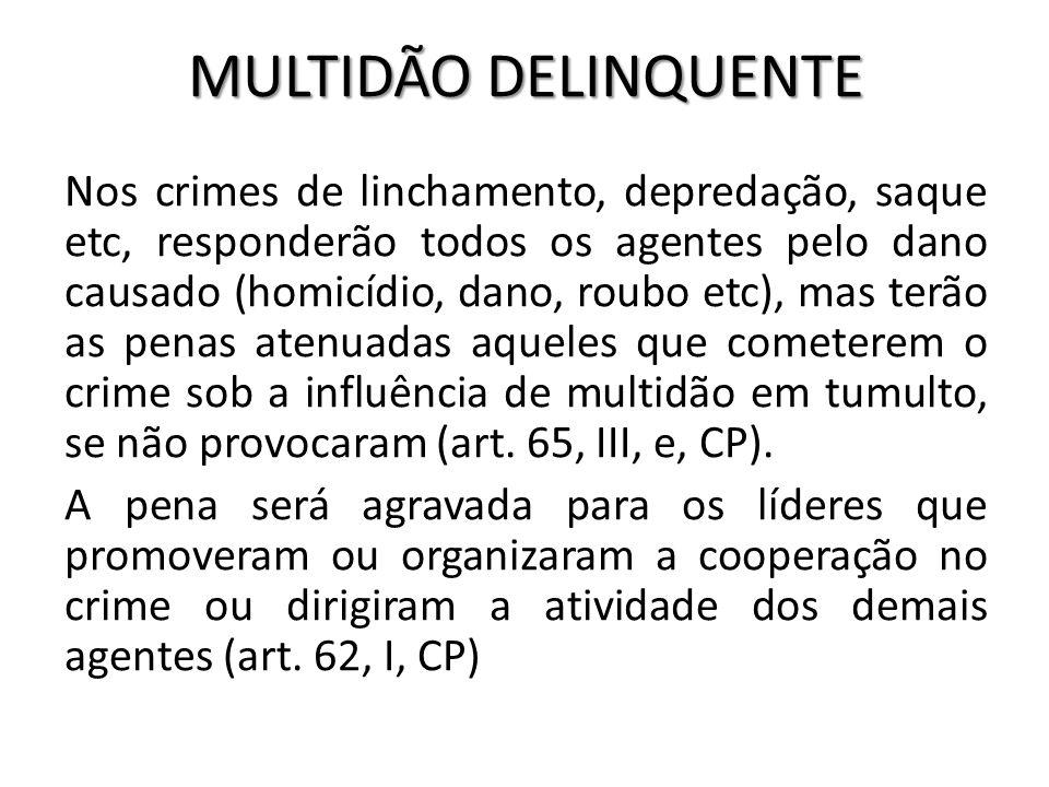 MULTIDÃO DELINQUENTE Nos crimes de linchamento, depredação, saque etc, responderão todos os agentes pelo dano causado (homicídio, dano, roubo etc), ma
