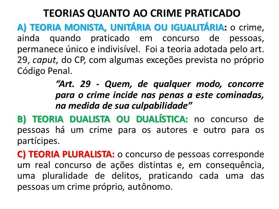 TEORIAS QUANTO AO CRIME PRATICADO A) TEORIA MONISTA, UNITÁRIA OU IGUALITÁRIA: A) TEORIA MONISTA, UNITÁRIA OU IGUALITÁRIA: o crime, ainda quando pratic