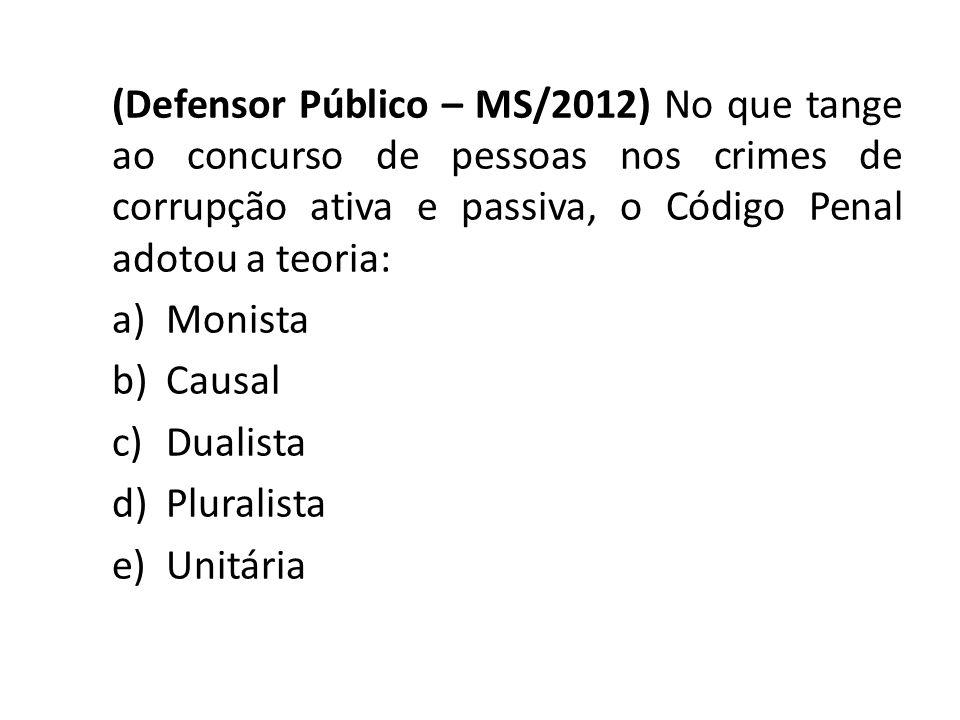 (Defensor Público – MS/2012) No que tange ao concurso de pessoas nos crimes de corrupção ativa e passiva, o Código Penal adotou a teoria: a)Monista b)