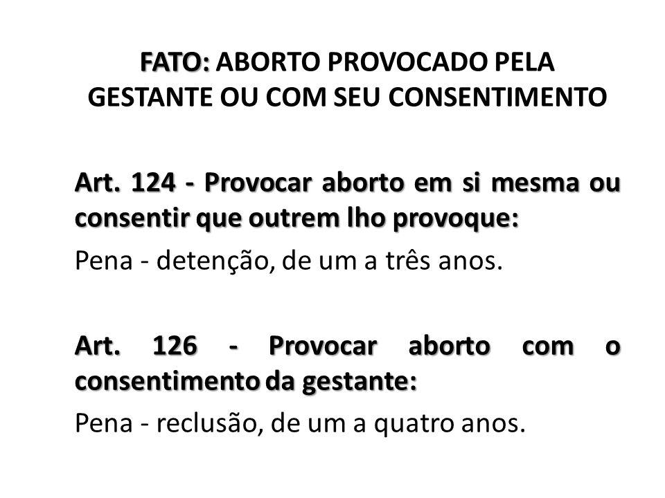 FATO: FATO: ABORTO PROVOCADO PELA GESTANTE OU COM SEU CONSENTIMENTO Art. 124 - Provocar aborto em si mesma ou consentir que outrem lho provoque: Pena