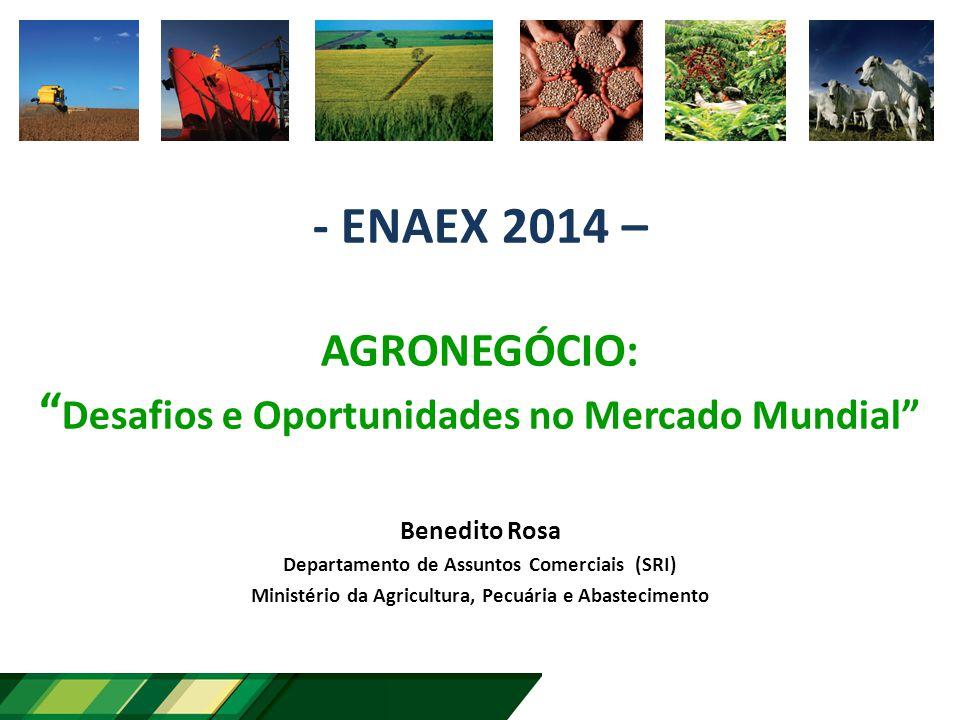- ENAEX 2014 – AGRONEGÓCIO: Desafios e Oportunidades no Mercado Mundial Benedito Rosa Departamento de Assuntos Comerciais (SRI) Ministério da Agricultura, Pecuária e Abastecimento