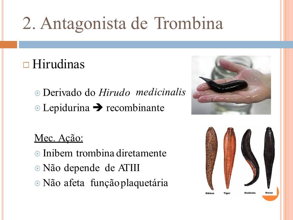 2. Antagonistade Trombina  Hirudinas  Derivado do Hirudo medicinalis  Lepidurina  recombinante Mec. Ação:  Inibem trombina diretamente  Não depe