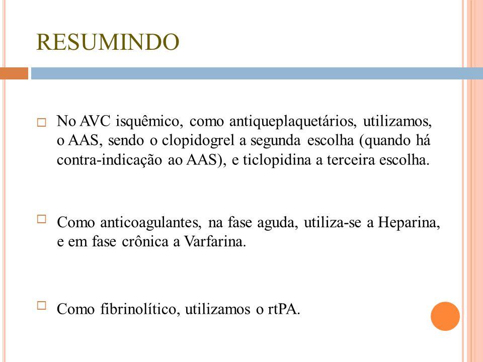 RESUMINDO  No AVC isquêmico, como antiqueplaquetários, utilizamos, o AAS, sendo o clopidogrel a segunda escolha (quando há contra-indicação ao AAS),
