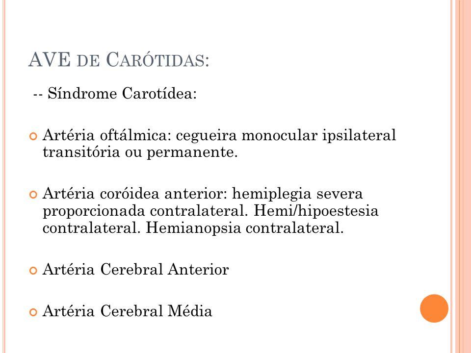 AVE DE C ARÓTIDAS : -- Síndrome Carotídea: Artéria oftálmica: cegueira monocular ipsilateral transitória ou permanente. Artéria coróidea anterior: hem