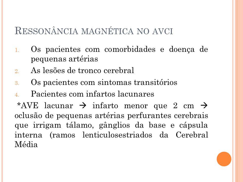 R ESSONÂNCIA MAGNÉTICA NO AVCI 1. Os pacientes com comorbidades e doença de pequenas artérias 2. As lesões de tronco cerebral 3. Os pacientes com sint
