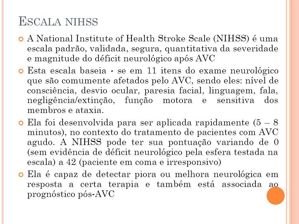 E SCALA NIHSS A National Institute of Health Stroke Scale (NIHSS) é uma escala padrão, validada, segura, quantitativa da severidade e magnitude do déf
